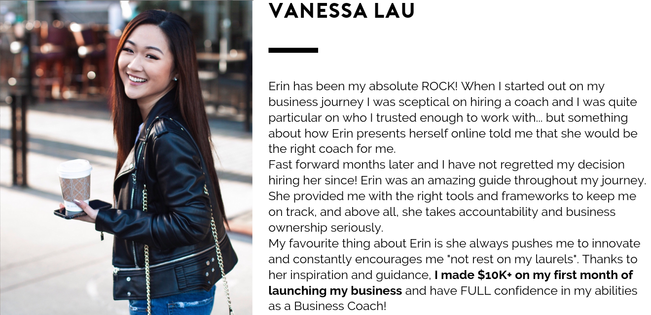 Erin has been my absolute ROCK! When I started out on my business journey I was sceptical on hiring a coach and I was quite particular on who I trusted enough to work with... but something about how Erin presents her.png