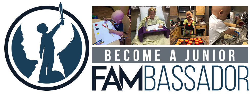 Jr. FAMbassadors - Many of our FAM fighters become isolated by their peers or treated differently after becoming sick; most of which is due to lack of understanding amongst local communities and schools. We want to bridge that gap, inspire empathy, and create connections. Jr. FAMbassadors can pitch in by raising funds and sending cheer. Initiating the likes of coin drives and lemonade stands or creating cards, comics, or jewelry are all ways for our littlest FAMily members to contribute. Become an official Jr. FAMbassador: info@joinourfam.org