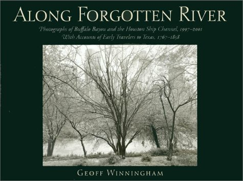 Along Forgotten River: Photographs of Buffalo Bayou and the Houston Ship Channel, 1997-2001 : With Accounts of Early Travelers to Texas, 1767-1858 - by Geoff Winningham.For more than five years award-winning photographer Geoff Winningham explored and photographed Buffalo Bayou, the Houston Ship Channel, and the landscape he found along the way. He revisited sites of historic importance, such as Allen's Landing, where the city was founded in 1836, and the San Jacinto Battlefield, where Texas won its independence in the same year.Winningham has also sequenced eighty of his striking, large-format black-and-white photographs, following Buffalo Bayou from its source in the Katy Prairie through the suburbs and into the inner city of Houston. From there, his stunning duotone photographs follow the bayou east to its confluence with the San Jacinto River, where it becomes the Houston Ship Channel, crosses Galveston Bay, and enters the Gulf of Mexico. As a counterpoint to his photographs, Winningham has edited and sequenced passages from the written accounts of Spanish friars and itinerant preachers, prospective settlers, refugees, adventurers, exiles, and naturalists.