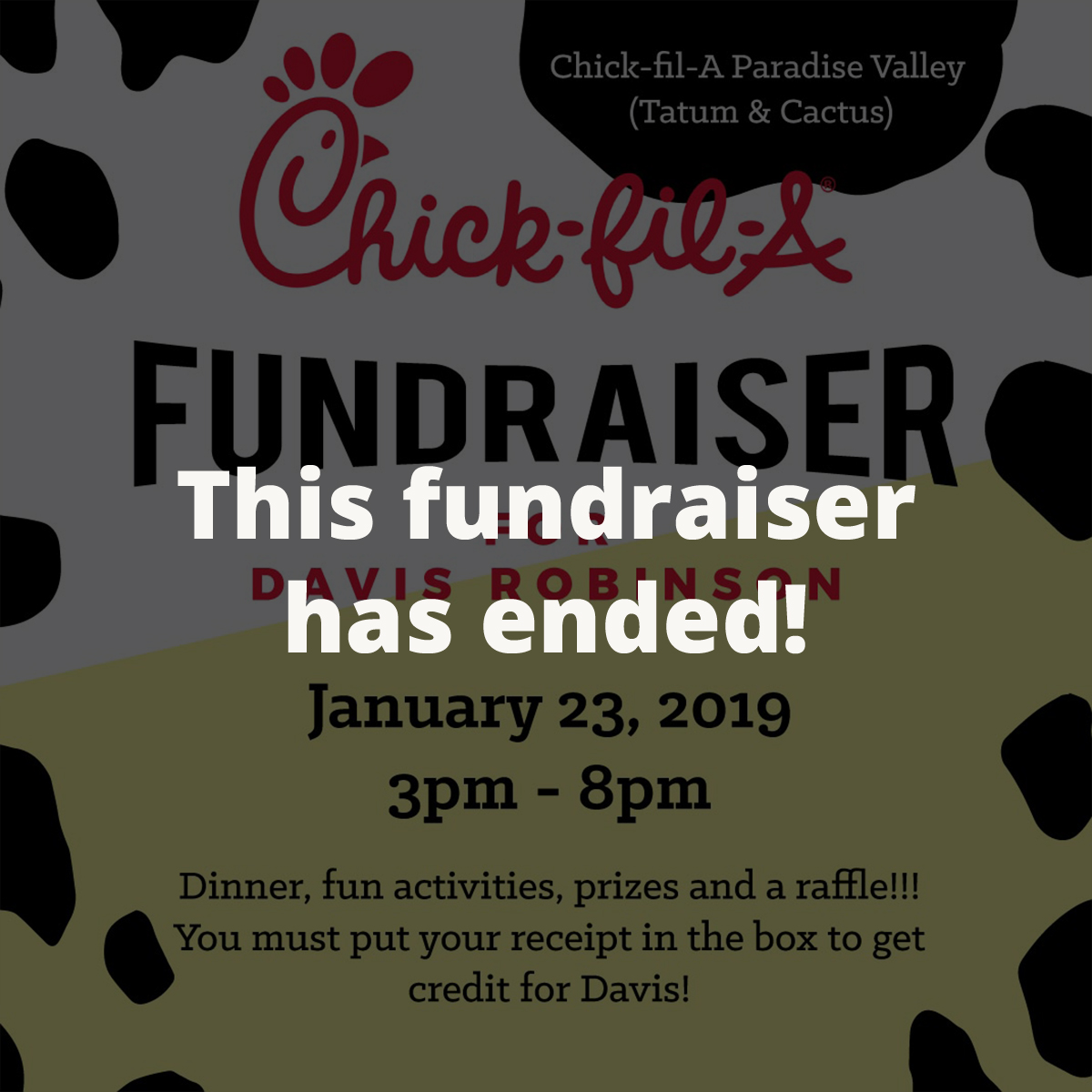 Eat Chick-fil-A for Davis! - January 23, 2019 from 3pm - 8pm Chick-fil-A Paradise Valley (Tatum & Cactus)There will be fun activities for the kids, prizes, a RAFFLE, and of course, CHICKEN. You must put your receipt in the box to receive credit for Davis!