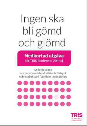 """TRIS konferensutgåva av """"Ingen ska bli gömd och glömd - En lättläst bok om heders-relaterat våld och förtryck och intellektuell funktions-nedsättning""""."""