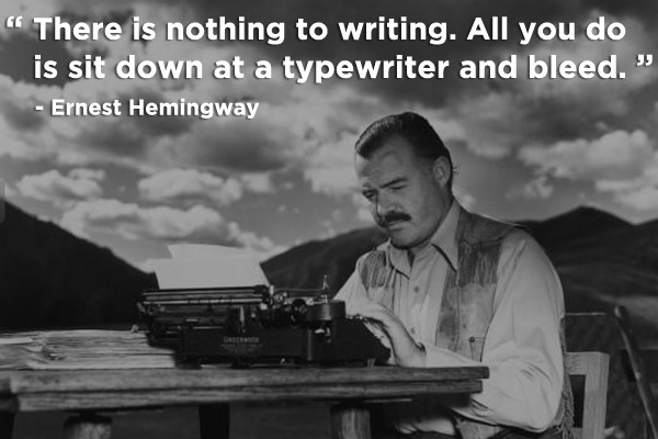 """There is nothing to writing. All you do is sit down at a typewriter and bleed.""   - Ernest Hemingway"