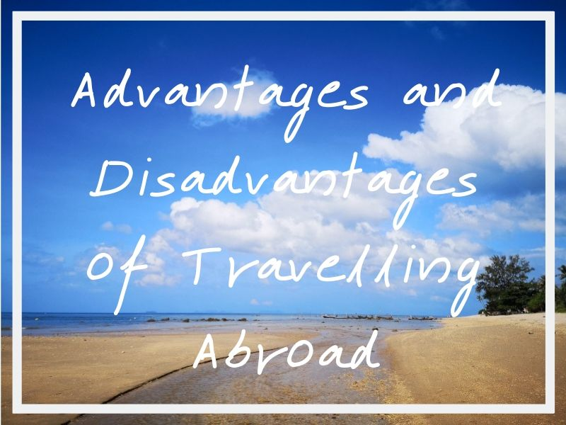 The advantages and disadvantages of travelling abroad to consider when deciding to travel or not.