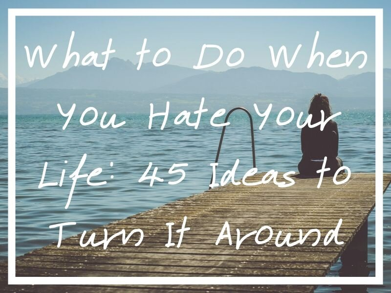 I hope these 45 suggestions help if you're wondering what to do when you hate your life.