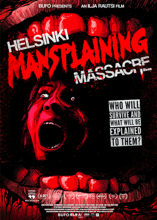 Helsinki Mansplaining Massacre     -  Ilja Rautsi  -  Helsinki, Finland    An intensely hysterical horror comedy about one woman's desperate struggle to survive a horde of men with frail egos, who just want to explain everything to her. But the biggest horror may be closer to her than she thinks.