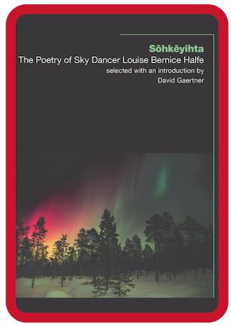 Sôhkêyihta -    The Poetry of Sky Dancer Louise Bernice Halfe:  Searing poems written across the expanse of Halfe's career, aimed at helping readers move forward from the darkness into a place of healing. Halfe addresses, incorporates, and pushes back against silence, and suggests that her work is an act of bearing witness – what Kwagiulth scholar Sarah Hunt identifies as making Indigenous lives visible.