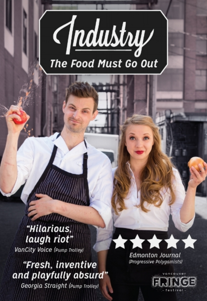 "Industry: The Food Must Go Out - co-written and performed by Pippa Mackie, Nik Bunting, and Lauren Jackson*WINNER of the Vancouver Fringe Award for Innovation*Vancouver Fringe Festival 2015A show about the restaurant industry performed in an actual restaurant!'Industry: the Food Must Go Out' is a fast paced comedy starring three of Vancouver's award winning Fringe comedians Pippa Mackie (the busser) , Lauren Jackson (the server) and Nik Bunting (the sous-chef). By using a combined 20 years of restaurant industry experience, Nik, Lauren and Pippa use personal stories to expose the comic, tragic, messy & tasty truths about working in a restaurant. Performed in Edible Canada Granville Island Bistro, the actual restaurant they currently work in, audiences are sure to get a taste of what it's really like to work in the industry. Drinks available throughout the show!""This show is a perfect Fringe show as it deals with that harsh truth of brilliant actors often having to work in the food service industry. Pippa Mackie, Lauren Jackson and Nik Bunting with special guest appearance by Emmelia Gordon as ""the Hangover"" are some of the funniest actors in the city."" - Vancouver Presents* Industry listed as a MUST-SEE ""Comic dervish Pippa Mackie"" - Colin Thomashttps://the-peak.ca/2014/09/art-imitates-life-in-a-fringe-show-about-actors-who-work-at-a-restaurant/"
