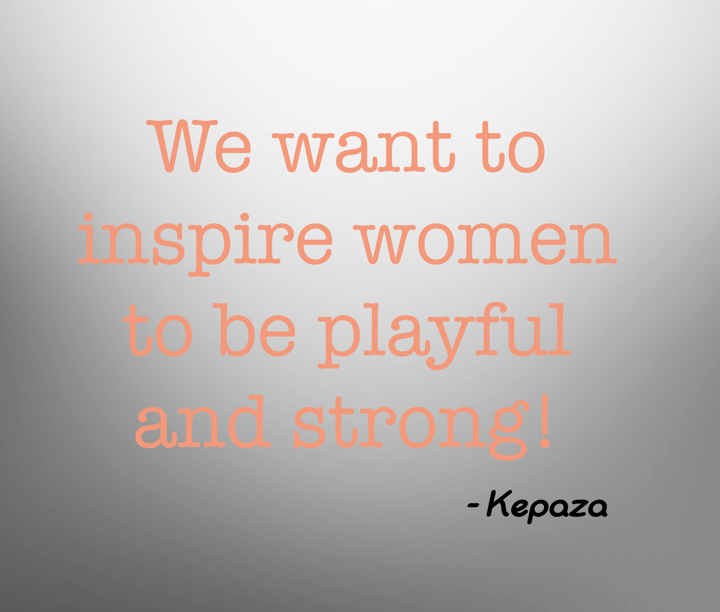 Kepaza Quote - We want to inspire women to be playful and strong
