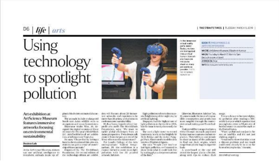 5 Mar - Straits Times Life feature on technology being used to spotlight pollution, plus an event listing of MeshMinds 2.0: ArtxTechforGood. - Using technology to spotlight pollutionArt exhibition at ArtScience Museum features immersive artworks focusing on environmental sustainabilityAt the ArtScience Museum, visitors can use artificial intelligence to transform animals made up of plastic blocks into animated characters.The animals include endangered South-east Asian wildlife such as orangutans and Javan rhinoceroses.Illustrator Andre Wee, 29, designed the digital versions of these creatures for this year's MeshMinds 2.0: ArtxTechforGood art exhibition, which opens on Thursday.He says: