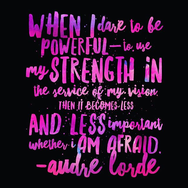 When I dare to be powerful- to use my strength in the service of my vision, then it becomes less and less important whether I am afraid. ~Audre Lorde