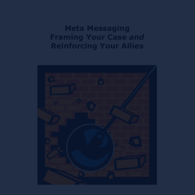 Meta Messaging Framing Your Case & Reinforcing Your Allies -