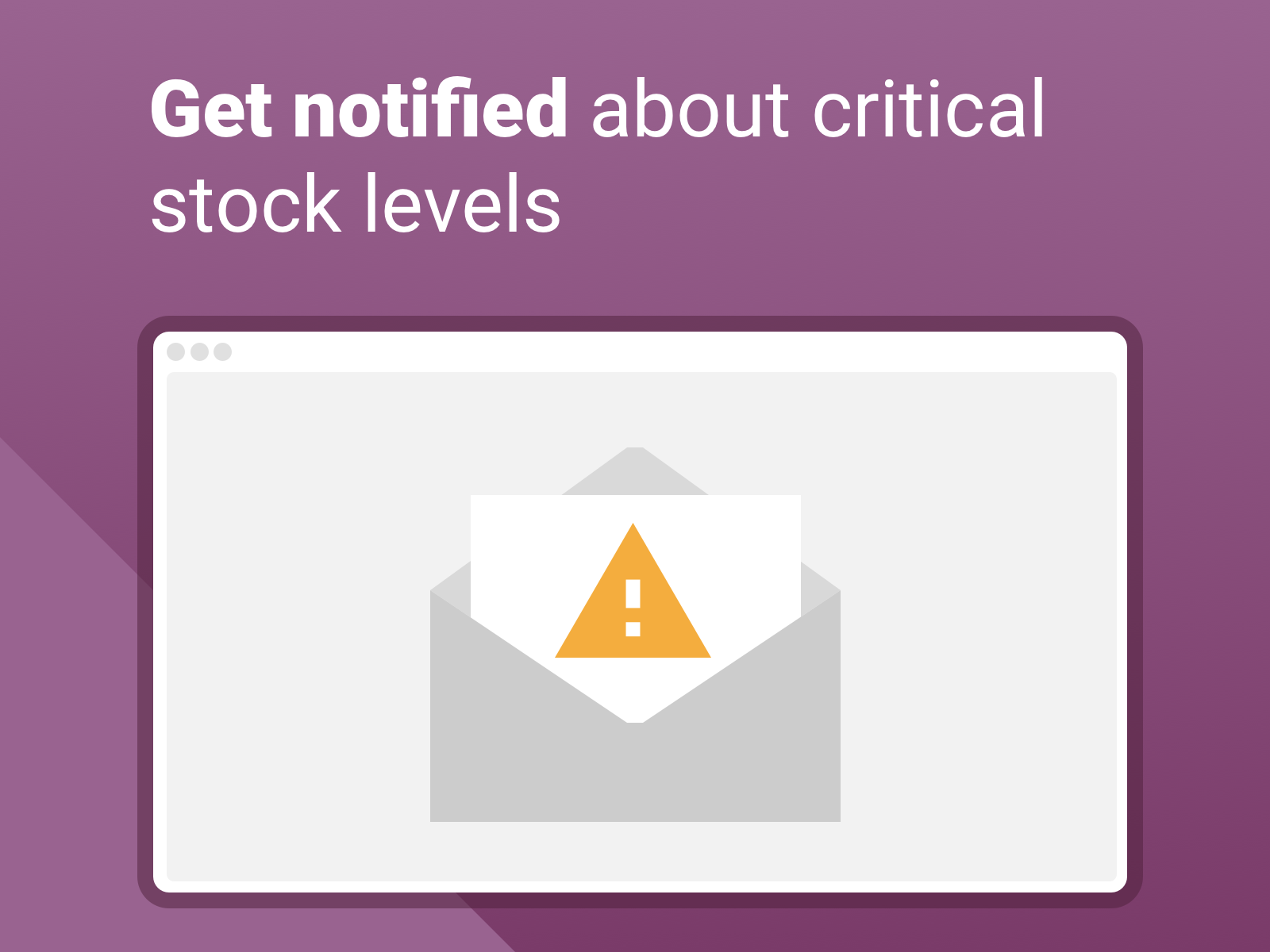 Get notified automatically - Our safety stock app notifies you automatically - and smart. No spamming your inbox, but meaningful overview of where your stock gets low.