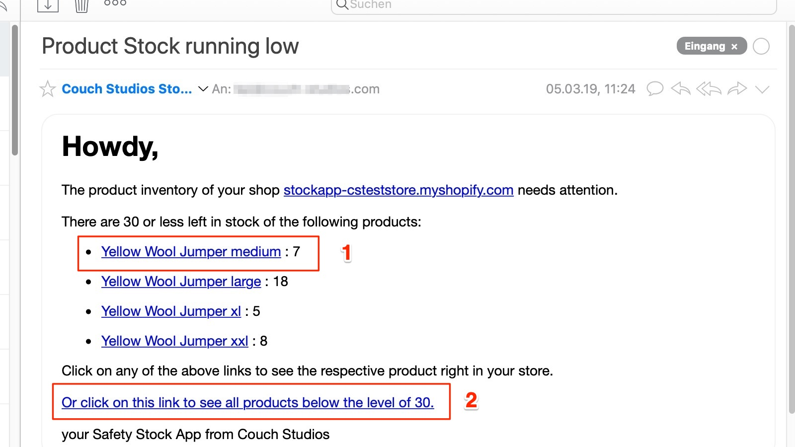 Use the email - If your stock hits the threshold you will receive an email like the one on the left (but with your store details).You can easily look up single product in your shopify backend via click on the product name (1).Or click on the big link at the bottom to get directly to a list in the shopify backend, where all products are listed that are at or below the threshold.