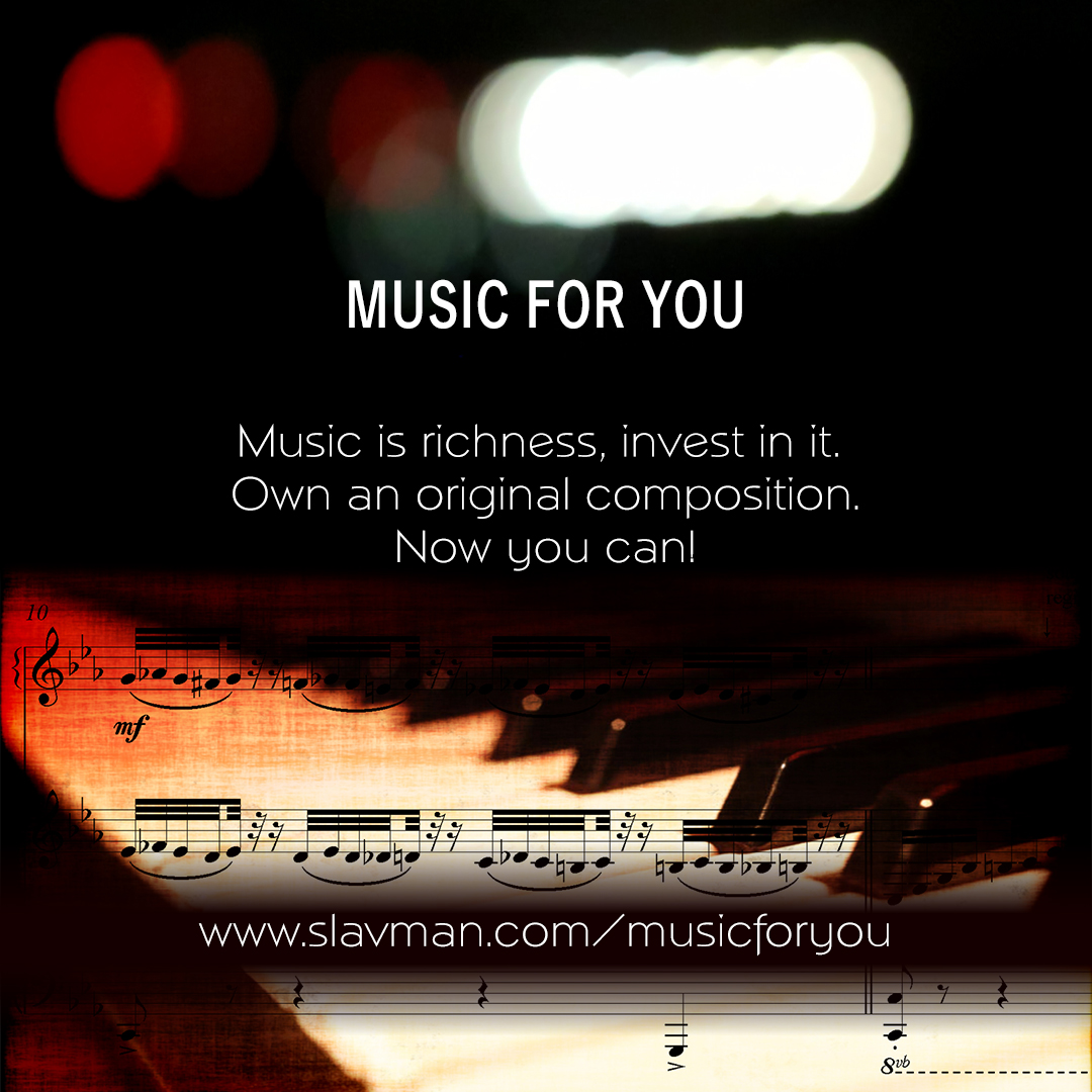 Music is richness, invest in it. Own an original composition - music written for you. Now you can!  www.slavman.com/musicforyou
