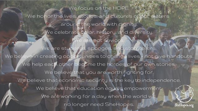 We focus on the HOPE. We honor the lives, stories, and cultures of our sisters around the world with dignity. We celebrate color, history, and diversity. We are not saviors. -  We are students, sponges, and storytellers. We believe in creating opportunities to change lives - not give handouts. We help each other become the hero of our own stories. We believe that you are worth fighting for. -  We believe that economic security is the key to independence. We believe that education equals empowerment. -  WE ARE WORKING FOR A DAY WHEN THE WORLD WILL NO LONGER NEED SHEHOPES. -  #shehopes #hope #fightlikeagirl #nowhitesaviors #letgirlslearn #heforshe #myeverydaymagic #whoruntheworld #girlbosslife #education #theeverygirl #havepassportwilltravel #bethechange #beyourownhero #manifesto #nonprofitlife #momlife #pursuepretty #hustle