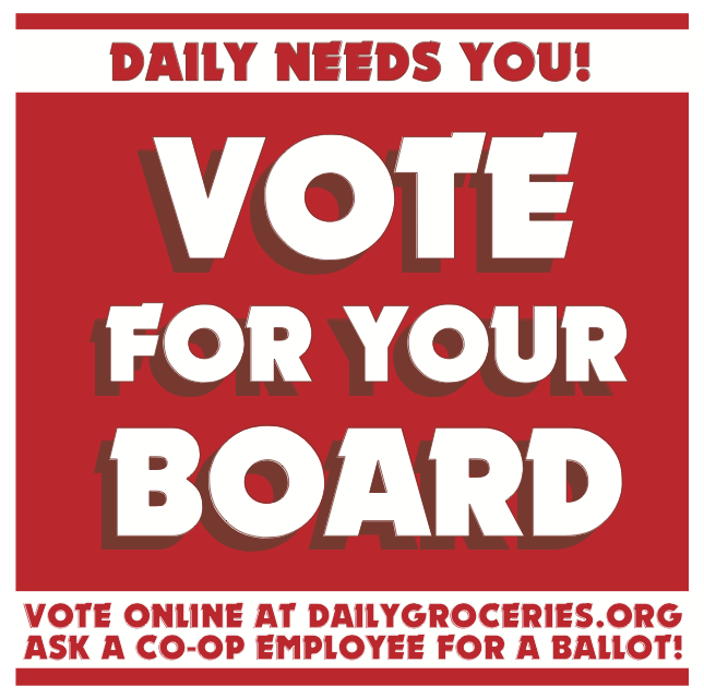 your vote matters! - Vote for this years Board of Directors!Choose who will help us direct the mission of Daily by casting your vote online or in the store.Only ballots with names and email addresses of current members will be counted———————————————————————————————-Membership is ownership. Thank you for participating in our democratic process.