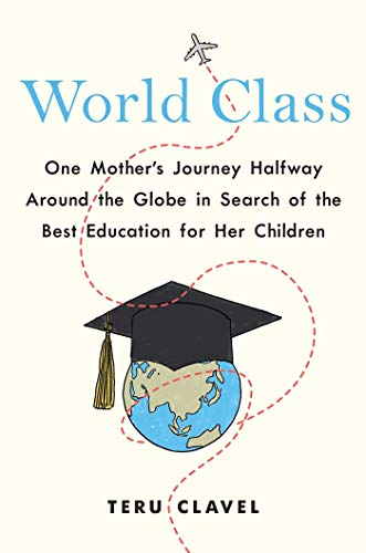 World Class: One Mother's Journey Halfway Around the Globe in Search of the Best Education for Her Children    by Teru Clavel   Disclosure: Advance reader copy made available in exchange for an honest review.