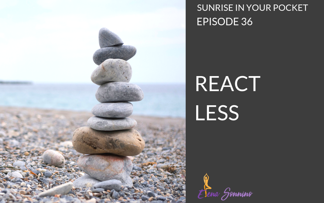 Ep 36 sunrise in your pocket podcast react less
