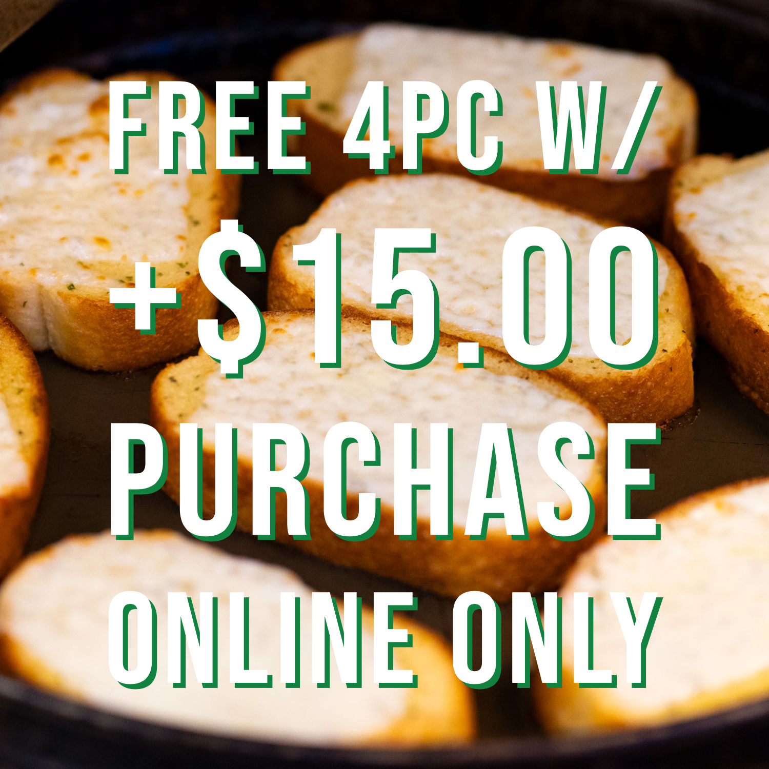 "FREE 4 PC GARLIC CHEESE BREAD - Must purchase $15.00+. Online Only.Only One 1 coupon, discount, special, or promotion per customer.Tax Not IncludedCODE ""FREE"""