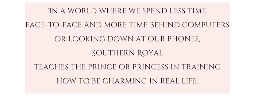 In a world where we spend less time face-to-face and more time behind computers or looking down at our phones, Southern Royal teaches the prince or princess in training how to be charming in real life. (4).png