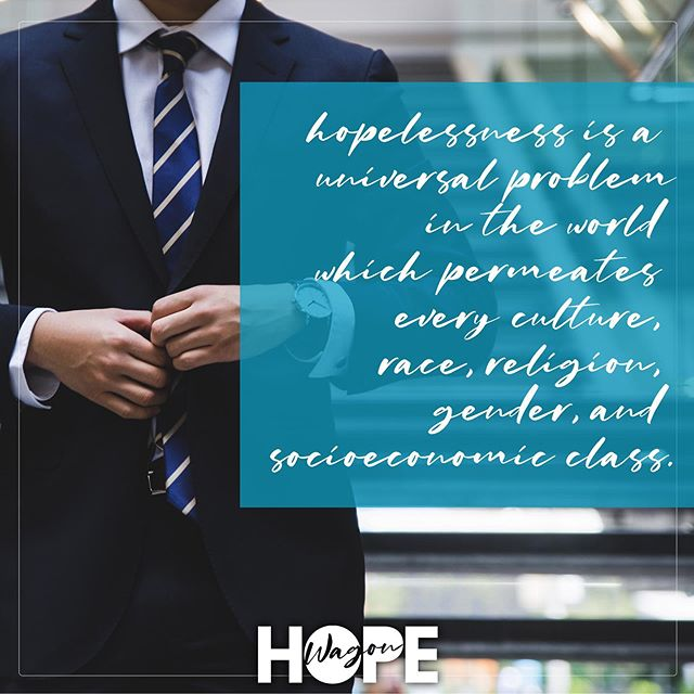 We believe HOPELESSNESS is a UNIVERSAL PROBLEM in the world which permeates every culture, race, religion, gender, and socioeconomic class.
