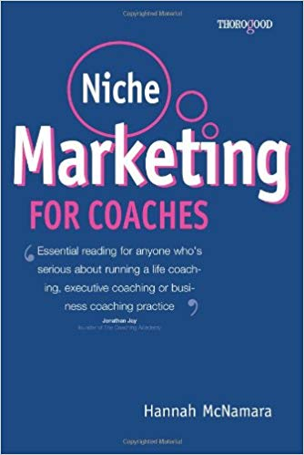 Niche Marketing for Coaches - A Practical Handbook for Building a Life Coaching, Executive Coaching Or Business Coaching Practice by Hannah McNamara