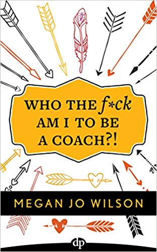 Who The F_ck Am I To Be A Coach - A Warrior's Guide to Building a Wildly Successful Coaching Business From the Inside Out by Megan Jo Wilson