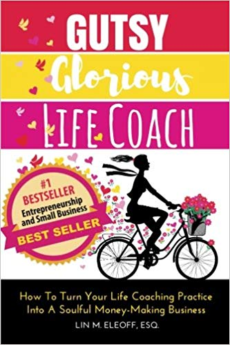 Gutsy Glorious Life Coach - How to Turn Your Life Coaching Practice into a Soulful Money-Making Business by Lin M. Eleoff Esq