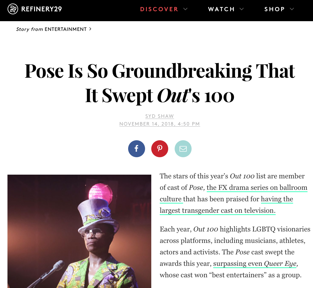 """REFINERY 29    """"Each year,   the Out100   highlights LGBTQ visionaries across platforms, including musicians, athletes, actors and activists. The  Pose  cast swept the awards this year, surpassing even  Queer Eye,  whose cast won 'best entertainers' as a group."""""""