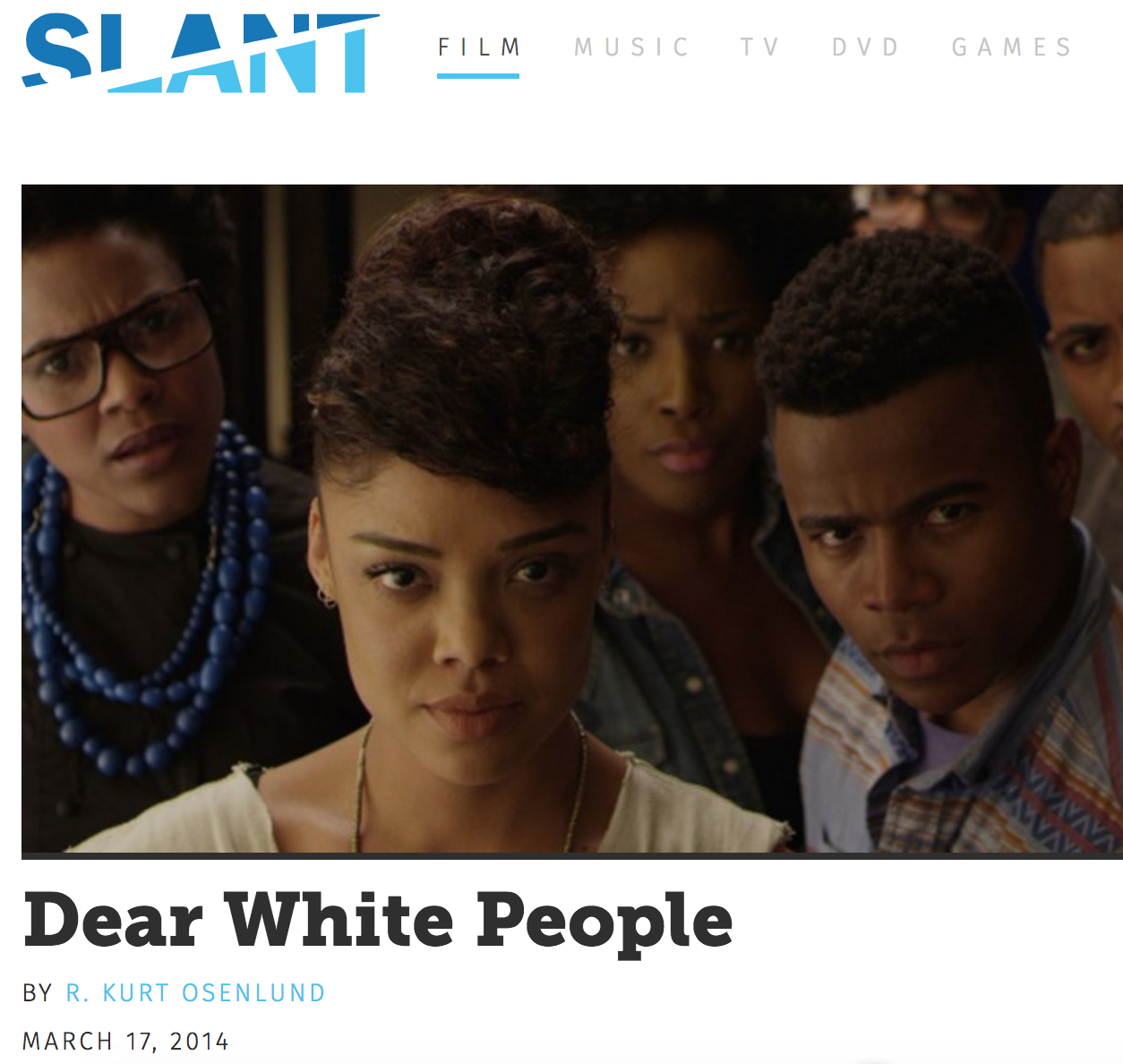 "SLANT MAGAZINE  REVIEW,  DEAR WHITE PEOPLE  (MARCH 2014)   ""Given the depths he's willing to plumb, and the boundaries he  doesn't  see in regard to social and racial analysis, it's not hyperbole to suggest that Justin Simien might be Spike Lee 2.0—not just the next essential black voice in filmmaking, but a voice curiously, magnanimously attuned to the development of the times."""