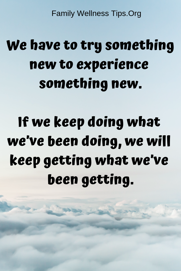 We have to try something new to experience something new. If we keep doing what we've been doing, we will keep getting what we've been getting..png