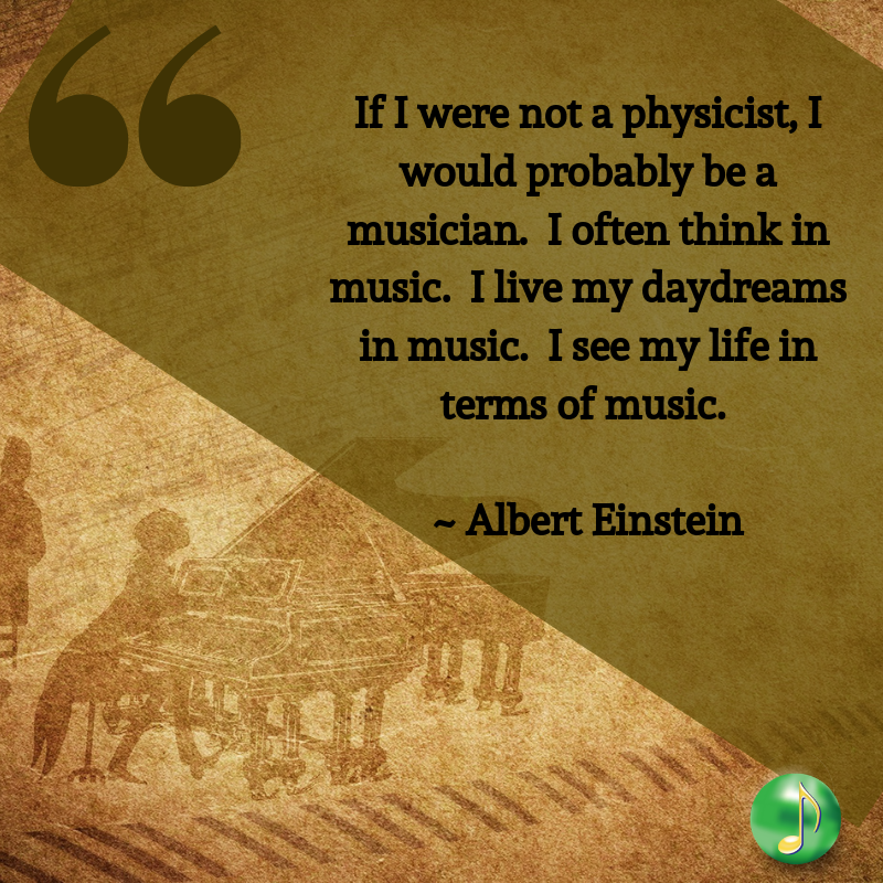 If I were not a physicist, I would probably be a musician. I often think in music. I live my daydreams in music. I sed my life in terms of music._ _ Albert Einstein (1).png