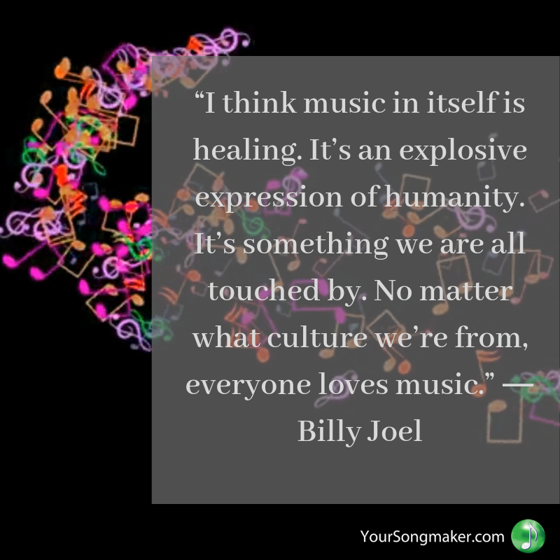"""I think music in itself is healing. It's an explosive expression of humanity. It's something we are all touched by. No matter what culture we're from, everyone loves music."" ― Billy Joel.png"