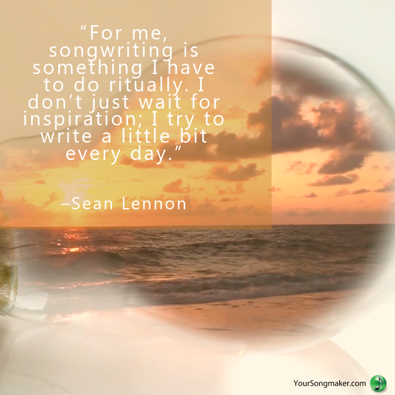 "Copy of ""For me, songwriting is something I have to do ritually. I don't just wait for inspiration; I try to write a little bit every day."" –Sean Lennon.png"