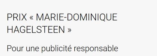 - Le Prix « Marie-Dominique Hagelsteen d'initiative pour une publicité responsable » récompense une action des professionnels en faveur d'une publicité éthique et responsable, et dont le retentissement est susceptible d'inspirer le marché.