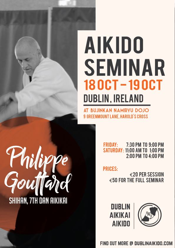 - We are looking forward to welcoming Philippe Gouttard Shihan to Dublin again this year.All classes will be at the Harolds Cross dojo - Bujinkan Namiryu Dojo.Times:Friday 7:30pm - 9:30pmSaturday 11am to 1pm and 2pm to 4pmCost:€20 per session€50 for the complete seminarFeel free to contact us with any further questions either by hitting link below to Facebook or message us by clicking 'Contact Us' in the menu or below