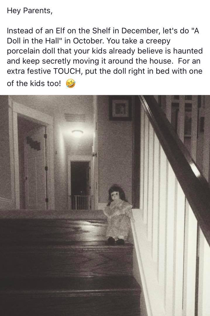 "Hey Parents, instead of an Elf on the Shelf in December, let's do ""A Doll in the Hall"" in October. You take a creepy porcelain doll that your kids already believe is haunted and keep secretly moving it around the house. For an extra festive TOUCH, put the doll right in bed with one of the kids too!"