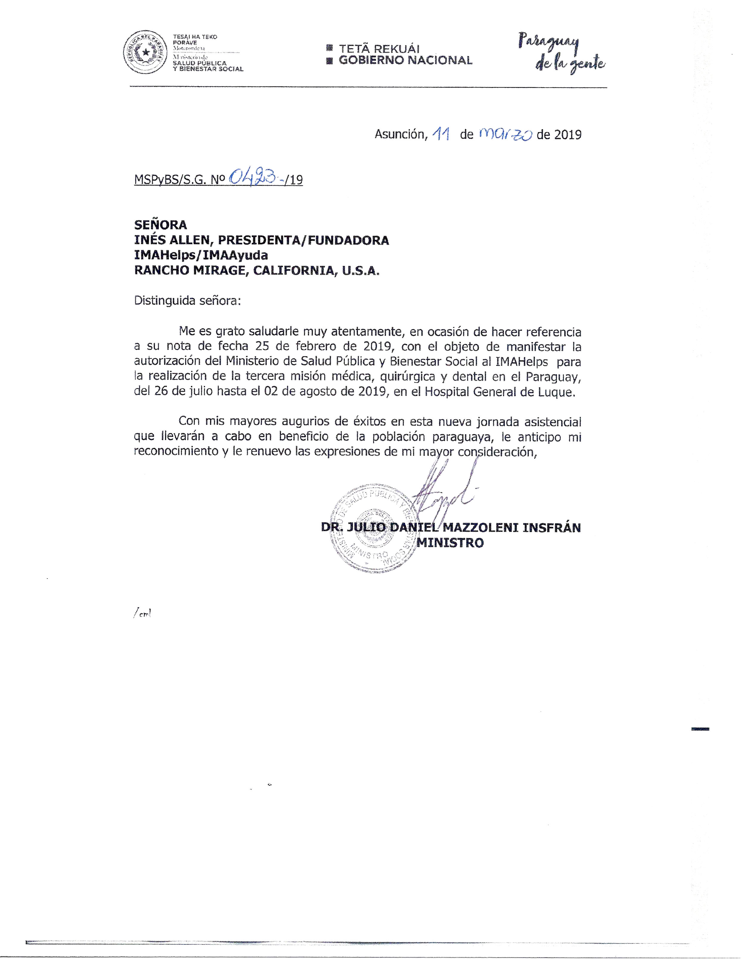 2019 Letter from the Ministry of Public Health in Paraguay… - Distinguished missus:I am pleased to greet you very attentively, on the occasion of referring to your note dated February 25, 2019, in order to manifest the authorization of the Ministry of Public Health and Social Welfare to IMAHelps for the completion of the third medical mission, surgical and dental in Paraguay, from the 26th of July until the 2nd of August of 2019, at the General Hospital of Luque.With my greatest auguries of success in this new day of care to be carried out for the benefit of the Paraguayan population, I advance my recognition and renew the expressions of my highest consideration,Dr. Julio Daniel Mazzoleni InsfránMinister