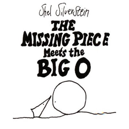 The Missing Piece Meets the Big O, Shel Silverstein - In this deeply philosophical book Silverstein explains to the reader how we must be whole before we can be happy and sustain healthy relationships. Silverstein demonstrates wanting, needing, and genuine love. This book is a joy for older children and adults.