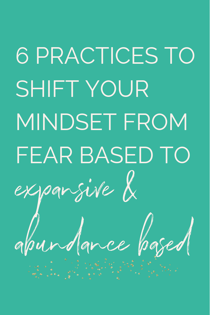 6 practices to shift your mindset from fear based to expansive and abundance based .png