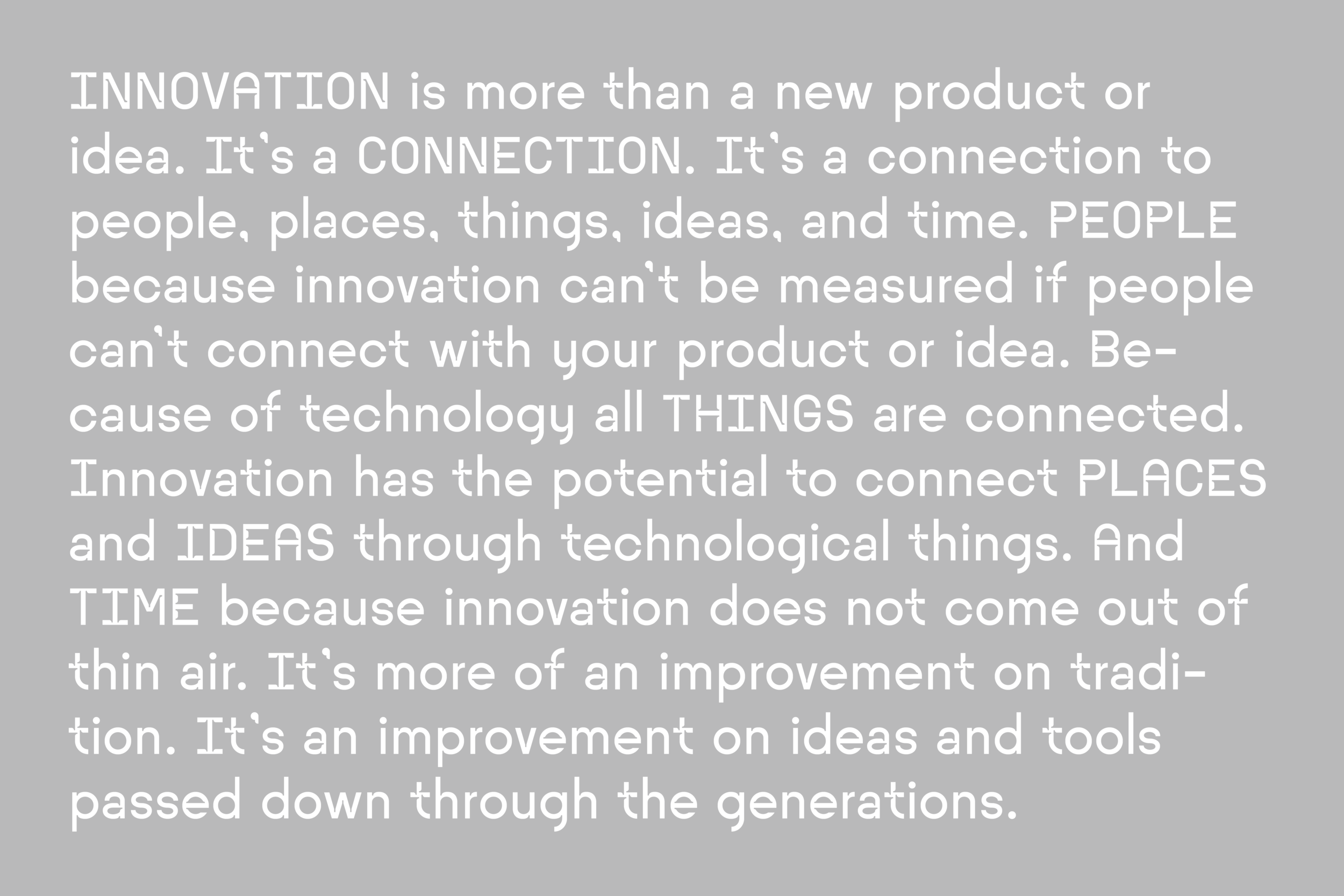 INNOVATION is more than a new product or idea. It's a CONNECTION. It's a connection to people, places, things, ideas, and time. PEOPLE because innovation can't be measured if people can't connect with your product or idea. Because of technology, all THINGS are connected. Innovation has the potential to connect PLACES and IDEAS through technological things. And TIME because innovation does not come out of thin air. It's more of an improvement on tradition. It's an improvement on ideas and tools passed down through the generations.