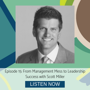 Scott Miller episode 15 From Management Mess to Leadership Success
