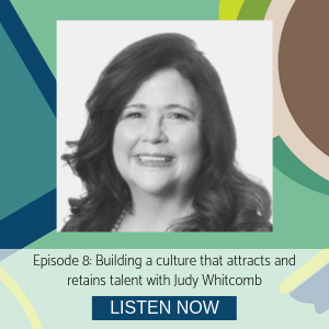 Judy Whitcomb episode 8 building a culture that attracts and retains talent