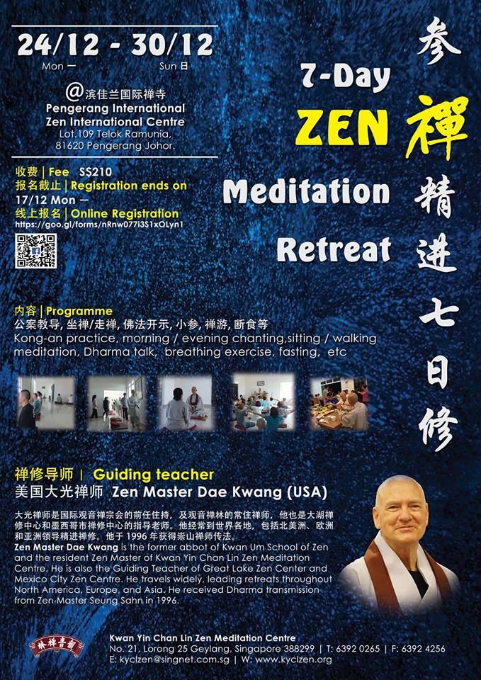 7 Day Retreat in Desaru - Date: 24/12/2018 (Mon) to 30/12/2018 (Sun)Venue: Pengerang International Zen CentreGuiding Teacher: Zen Master Dae KwangRegister now: https://goo.gl/forms/nRnw077i3S1xOLyn1Registration Ends-17 / 12 / 2018 (Mon)*Please indicate whether you want to join fasting during registration.All participants are required to check in on 23/12/2018 (Sun) and leave on 30/12/2018 (Sun) afternoon.