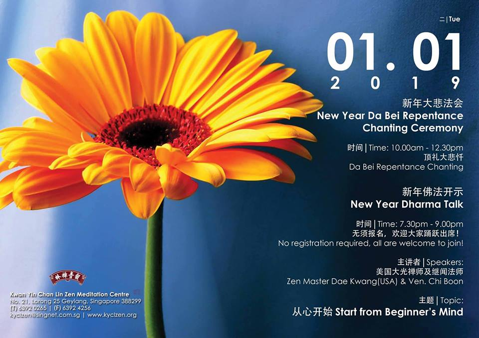 New Year Activities - New Year Da Bei RepentanceChanting CeremonyDate: 1/1/2019 (Tues)Time: 10.00am - 12.30pm Da Bei Repentance ChantingNew Year Dharma TalkDate: 1/1/2019 (Tues)Time: 7.30pm - 9.00pmNo registration required, all are welcome to join!Speakers: Zen Master Dae Kwang(USA) & Ven. Chi BoonTopic: Start from Beginner's Mind