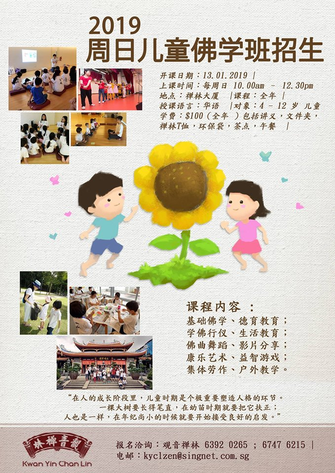Sunday Children Dharma Class - Starting Date: 13/01/2019 (Every Sun)Time: 10am to 12.30pmVenue: KYCL Building 5th Floor Zen HallFees: $100 per child (Whole Year)Registration: Please email kyclzen@singnet.com.sg or call 6392 0265 or 67476215 to register*Lunch & tea break will be provided