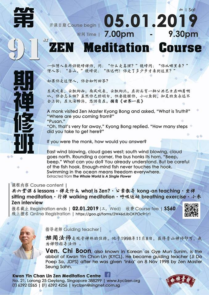 Zen Meditation Course - Course Begins: 05/01/2019 (Lasts 6 Saturdays)Time: 7pm to 9.30pmCourse Fee: $60Instructing teacher:  Ven. Chi Boon  Register now: https://goo.gl/forms/2W46dJbOKPOc9r1r1  Registration ends-2.1.2019 (Wed)