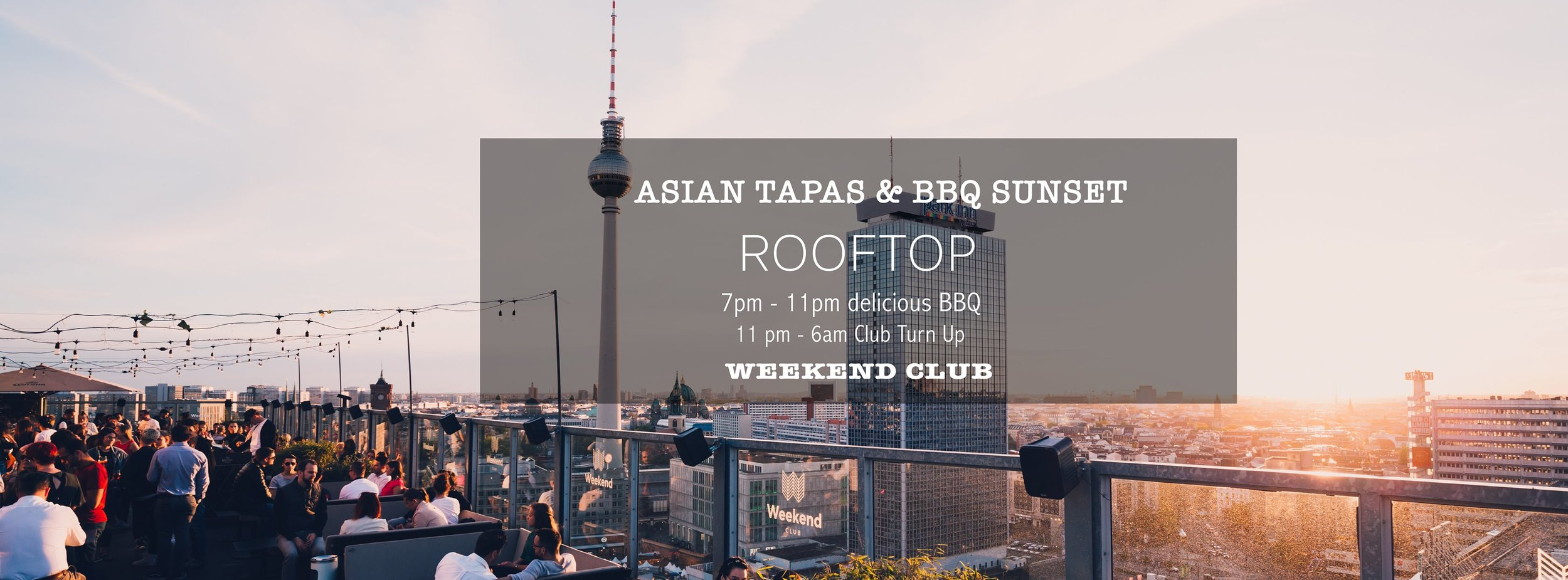 Asian Tapas & BBQ Sunset  ❖ ASIAN TAPAS with different options of meat & vegan  ❖ 300 qm2 roof top terrace ❖ International DJ Line Up   19:00 Uhr Rooftop   23:00 Uhr Club