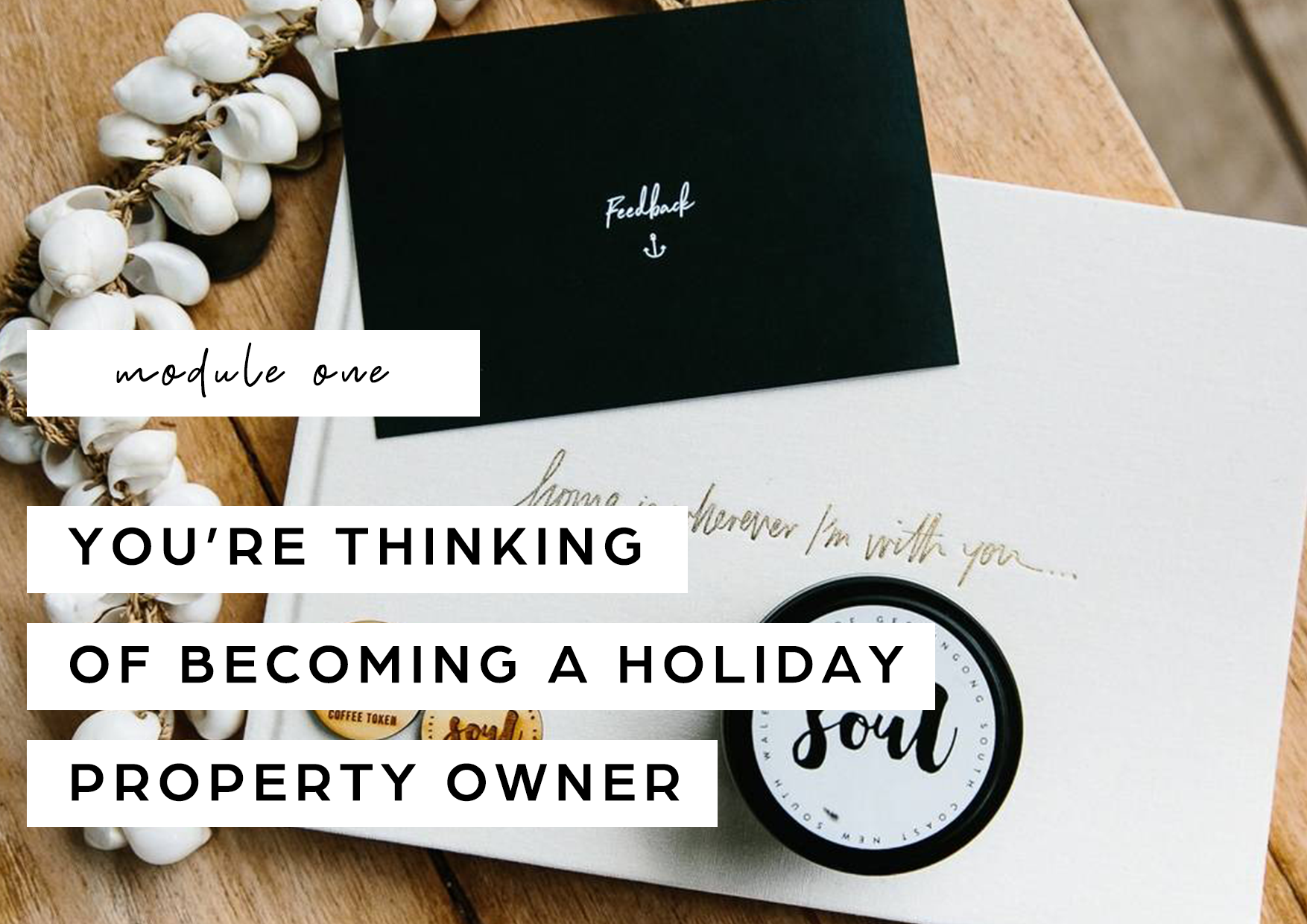 Discover the good, the bad and the in-betweens of being a Holiday Property Owner (HPO) as well getting clarity on your own purpose. Understand what to look for in a property and the value of research - and we've already done lots of it for you, to put you on the right track and save you time. Then there's the business side of things - finance, insurance, tax and more.