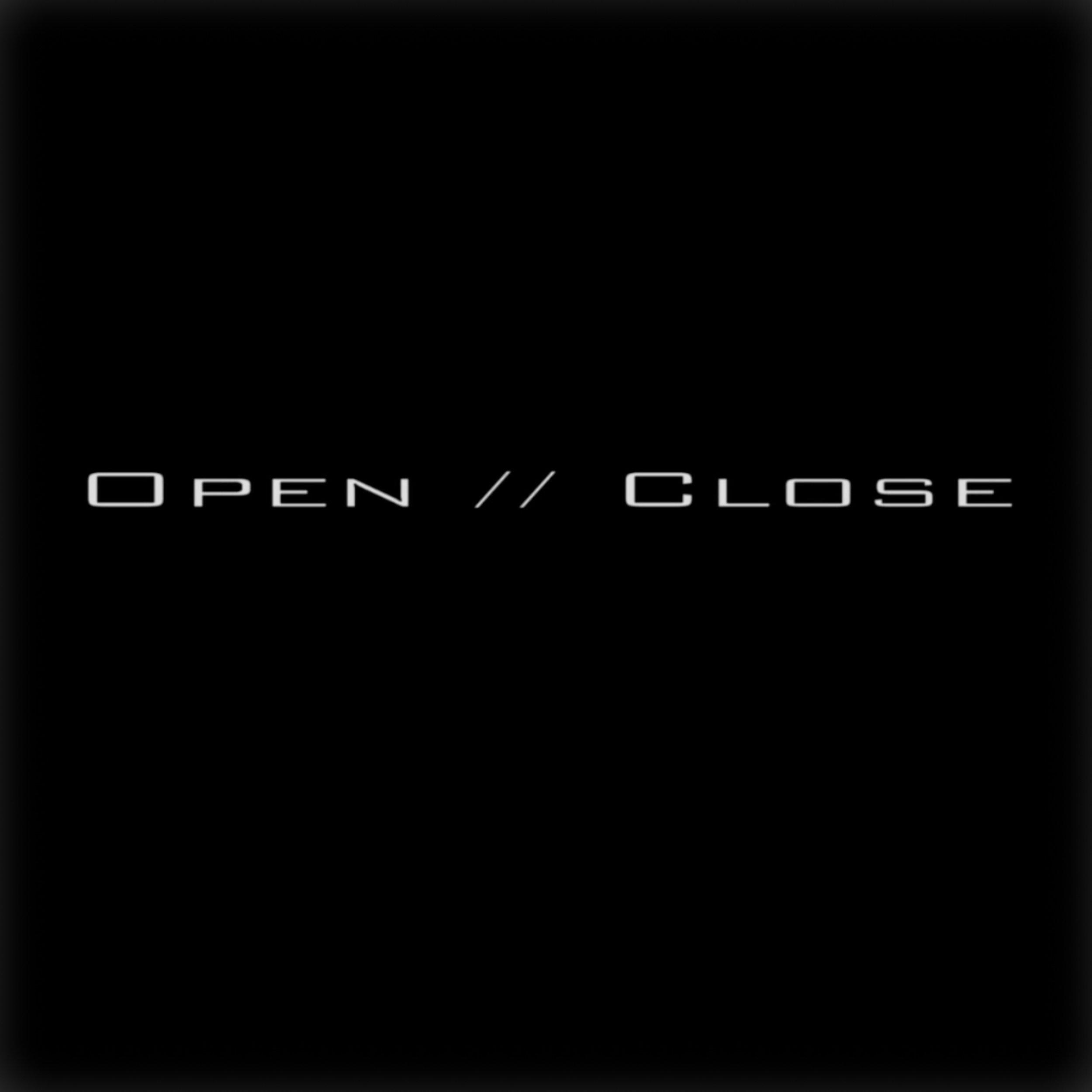 OPEN // CLOSE